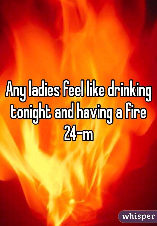 Any ladies feel like drinking tonight and having a fire 24-m