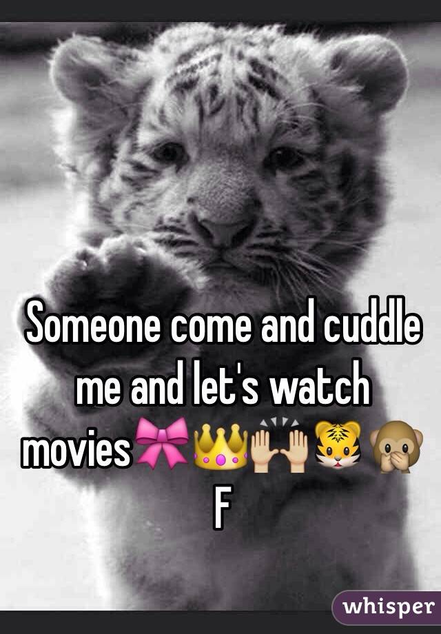 Someone come and cuddle me and let's watch movies🎀👑🙌🏼🐯🙊 F