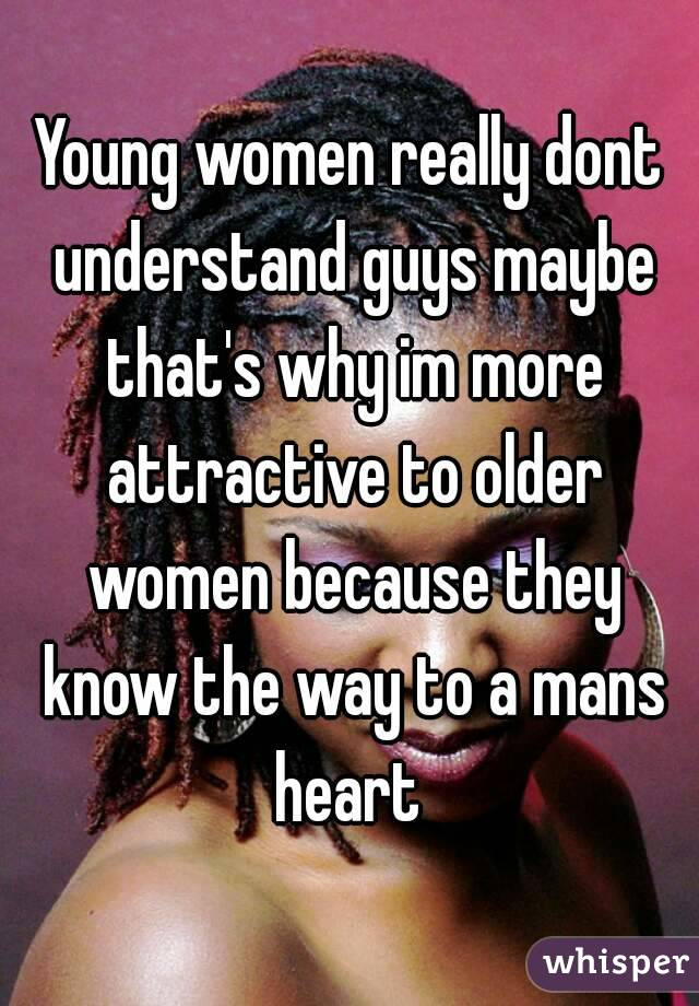 Young women really dont understand guys maybe that's why im more attractive to older women because they know the way to a mans heart