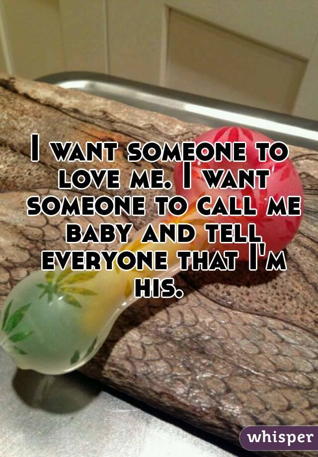 I want someone to love me. I want someone to call me baby and tell everyone that I'm his.