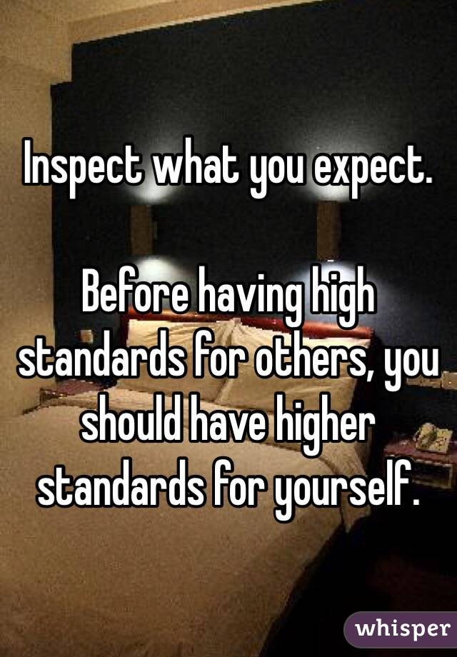 Inspect what you expect.  Before having high standards for others, you should have higher standards for yourself.