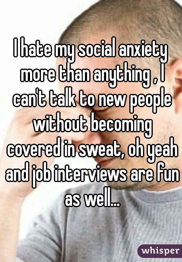 I hate my social anxiety more than anything , I can't talk to new people without becoming covered in sweat, oh yeah and job interviews are fun as well...