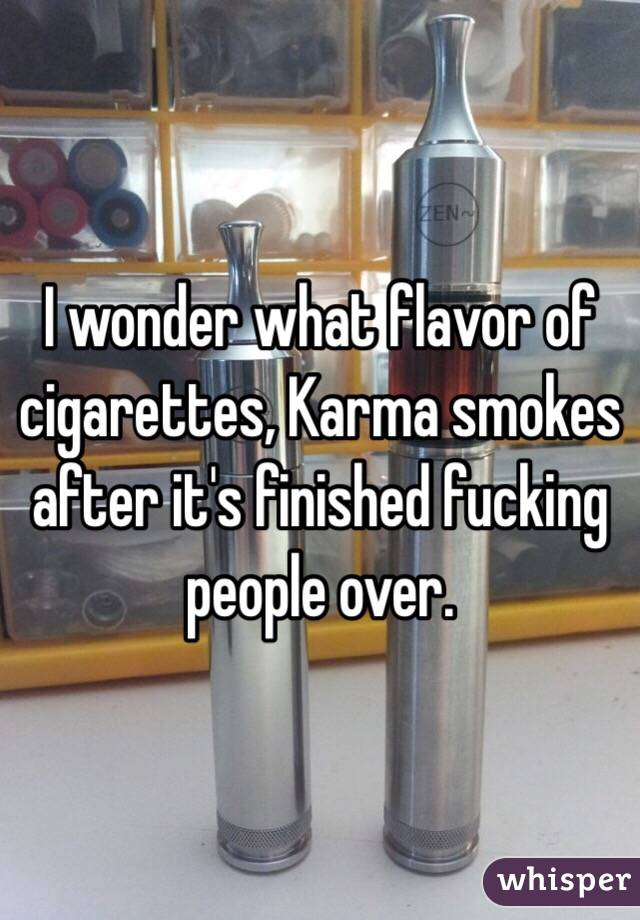 I wonder what flavor of cigarettes, Karma smokes after it's finished fucking people over.