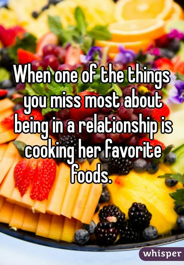 When one of the things you miss most about being in a relationship is cooking her favorite foods.