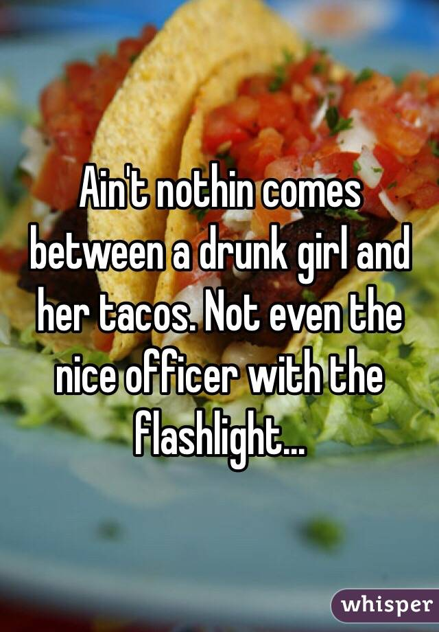 Ain't nothin comes between a drunk girl and her tacos. Not even the nice officer with the flashlight...
