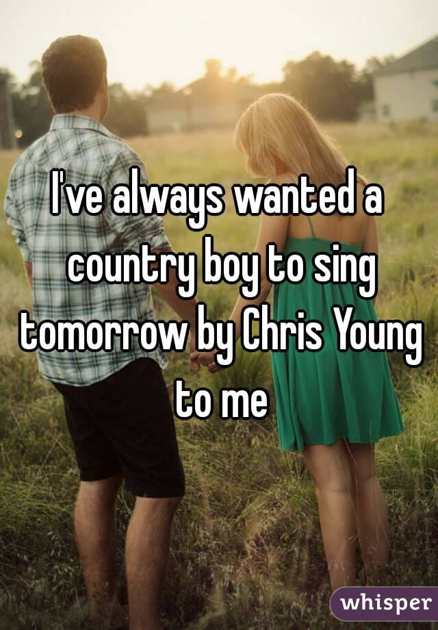 I've always wanted a country boy to sing tomorrow by Chris Young to me