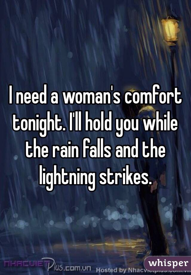 I need a woman's comfort tonight. I'll hold you while the rain falls and the lightning strikes.