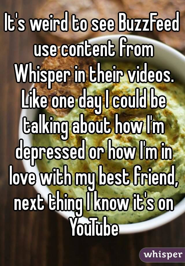 It's weird to see BuzzFeed use content from Whisper in their videos. Like one day I could be talking about how I'm depressed or how I'm in love with my best friend, next thing I know it's on YouTube