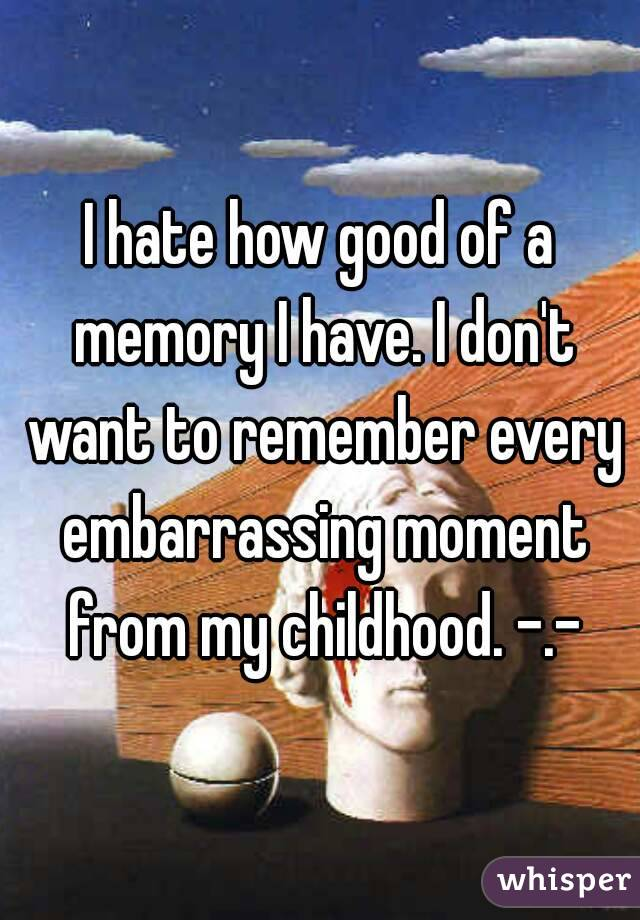 I hate how good of a memory I have. I don't want to remember every embarrassing moment from my childhood. -.-