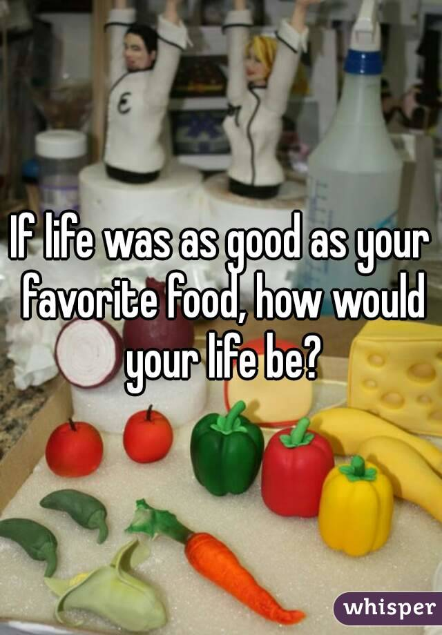 If life was as good as your favorite food, how would your life be?