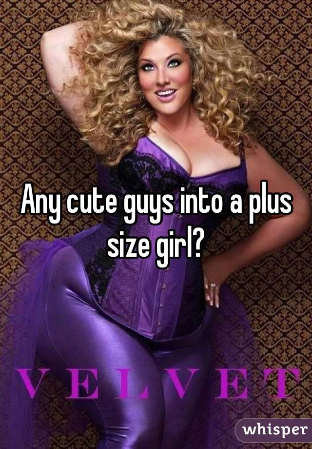 Any cute guys into a plus size girl?