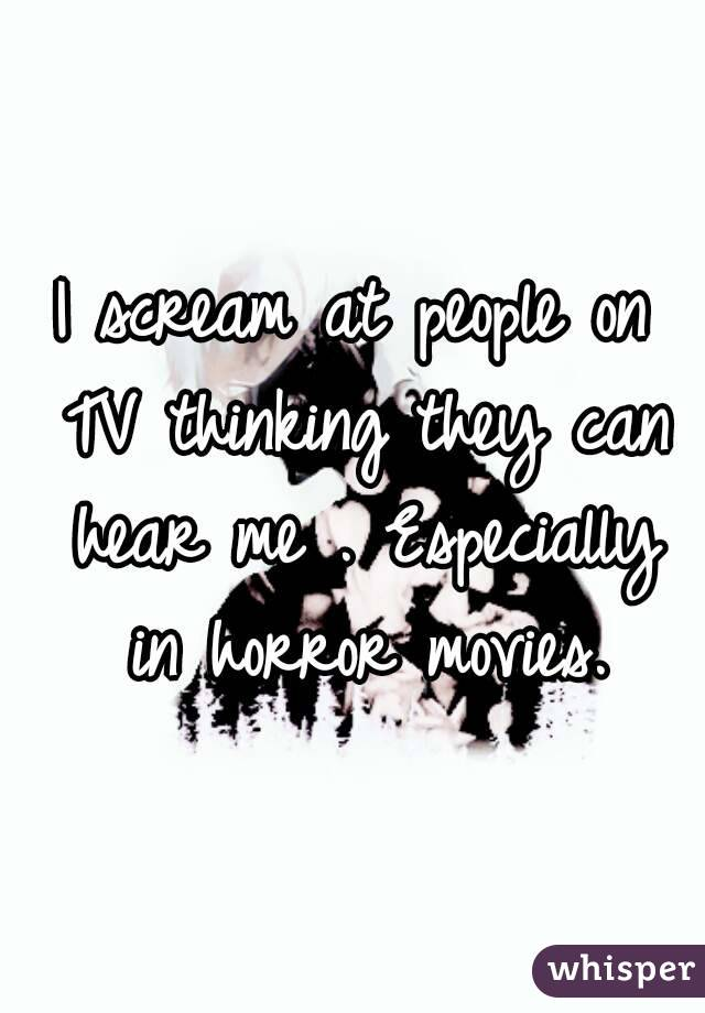 I scream at people on TV thinking they can hear me . Especially in horror movies.