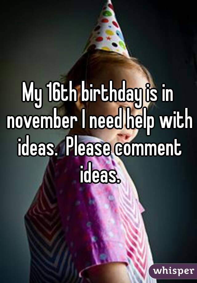My 16th birthday is in november I need help with ideas.  Please comment ideas.