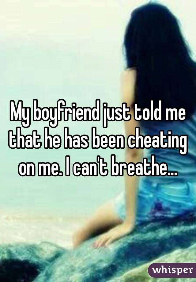 My boyfriend just told me that he has been cheating on me. I can't breathe...