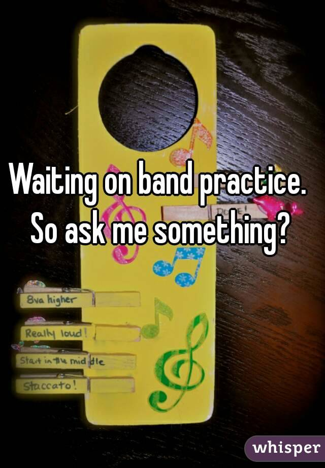 Waiting on band practice. So ask me something?