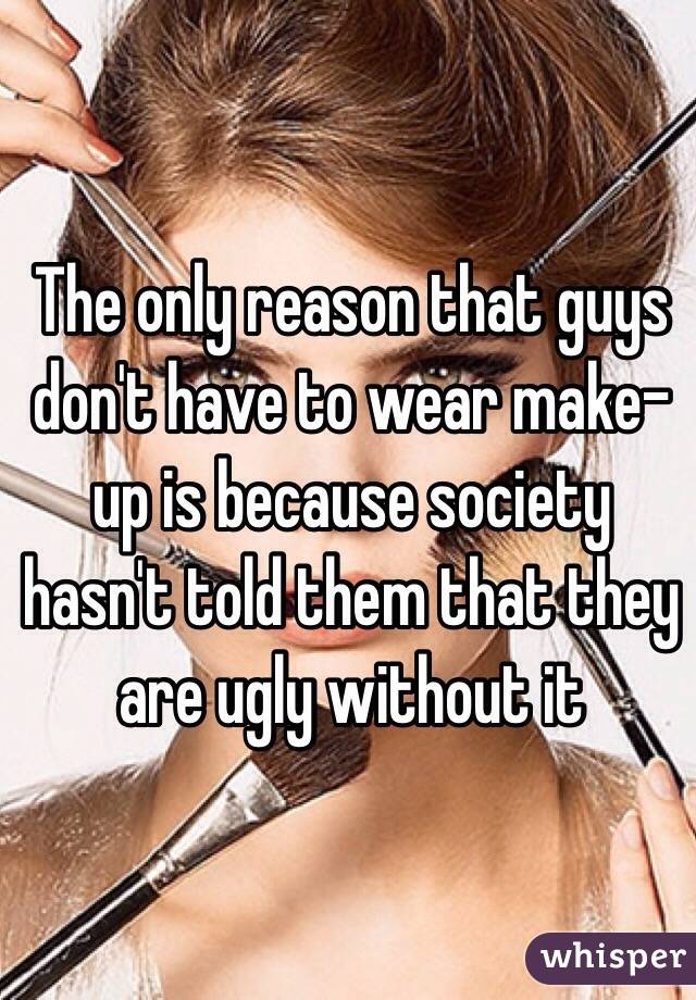 The only reason that guys don't have to wear make-up is because society hasn't told them that they are ugly without it