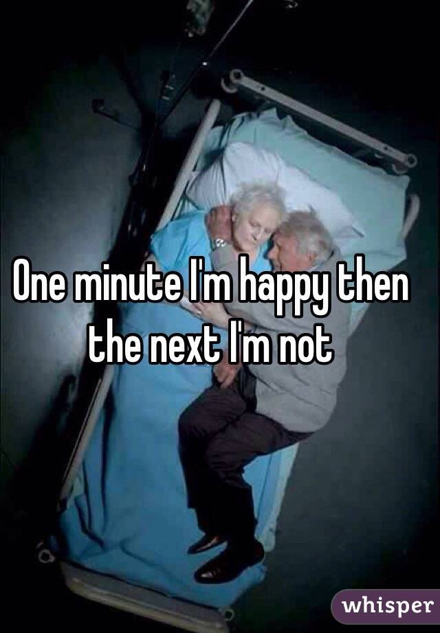 One minute I'm happy then the next I'm not