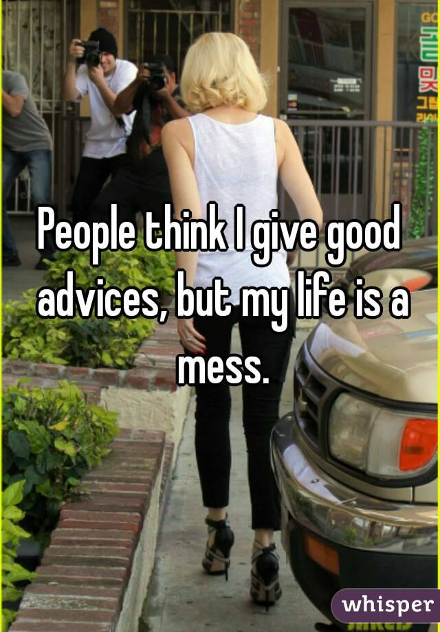 People think I give good advices, but my life is a mess.