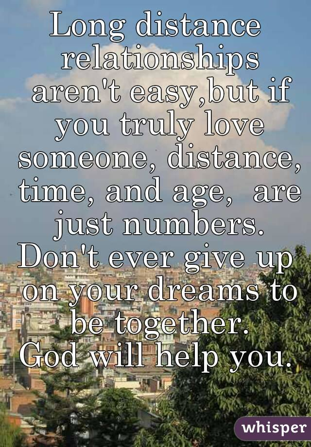 Long distance relationships aren't easy,but if you truly love someone, distance, time, and age,  are just numbers. Don't ever give up on your dreams to be together. God will help you.