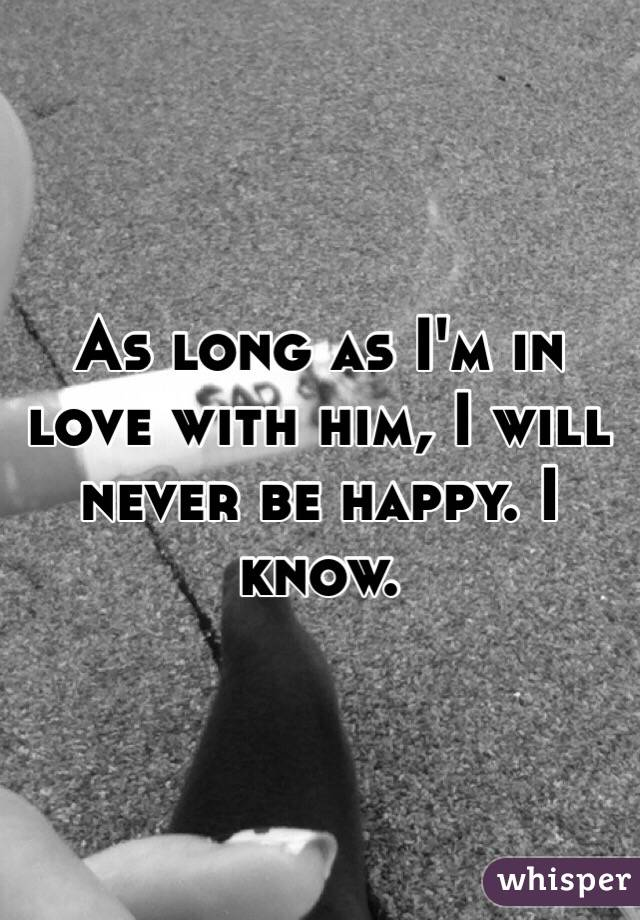 As long as I'm in love with him, I will never be happy. I know.