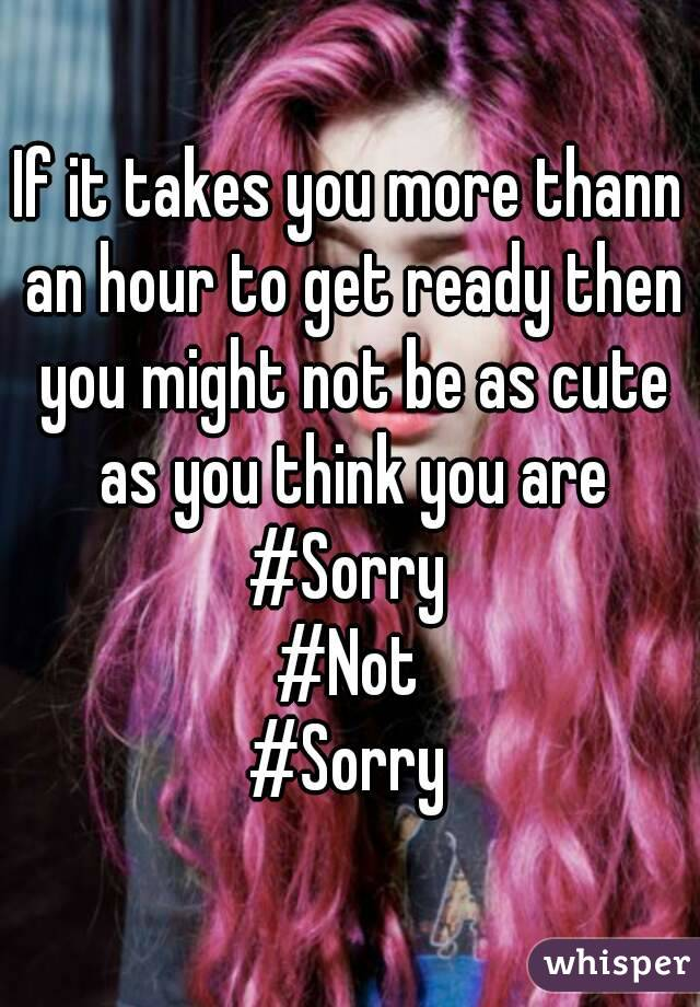 If it takes you more thann an hour to get ready then you might not be as cute as you think you are #Sorry #Not #Sorry