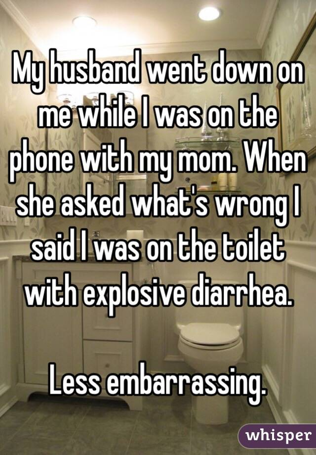 My husband went down on me while I was on the phone with my mom. When she asked what's wrong I said I was on the toilet with explosive diarrhea.  Less embarrassing.