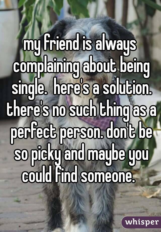 my friend is always complaining about being single.  here's a solution. there's no such thing as a perfect person. don't be so picky and maybe you could find someone.