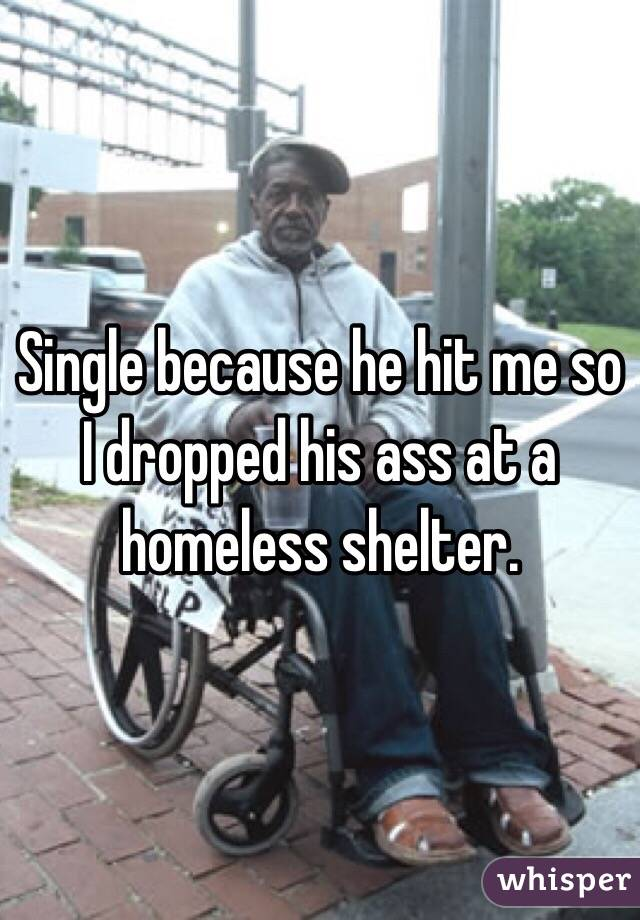 Single because he hit me so I dropped his ass at a homeless shelter.