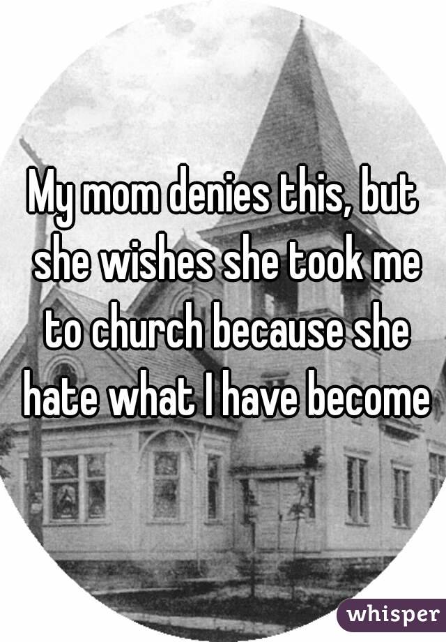 My mom denies this, but she wishes she took me to church because she hate what I have become