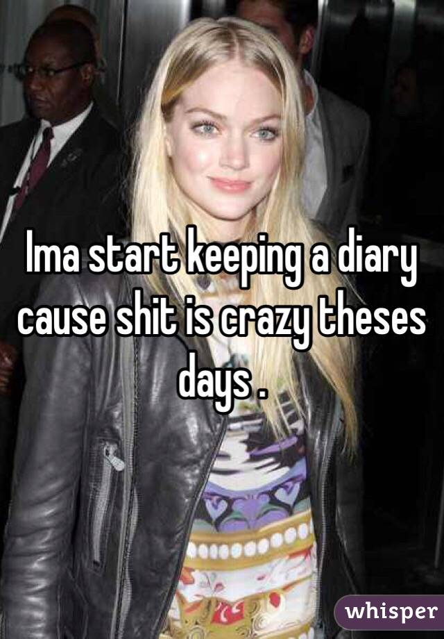Ima start keeping a diary cause shit is crazy theses days .
