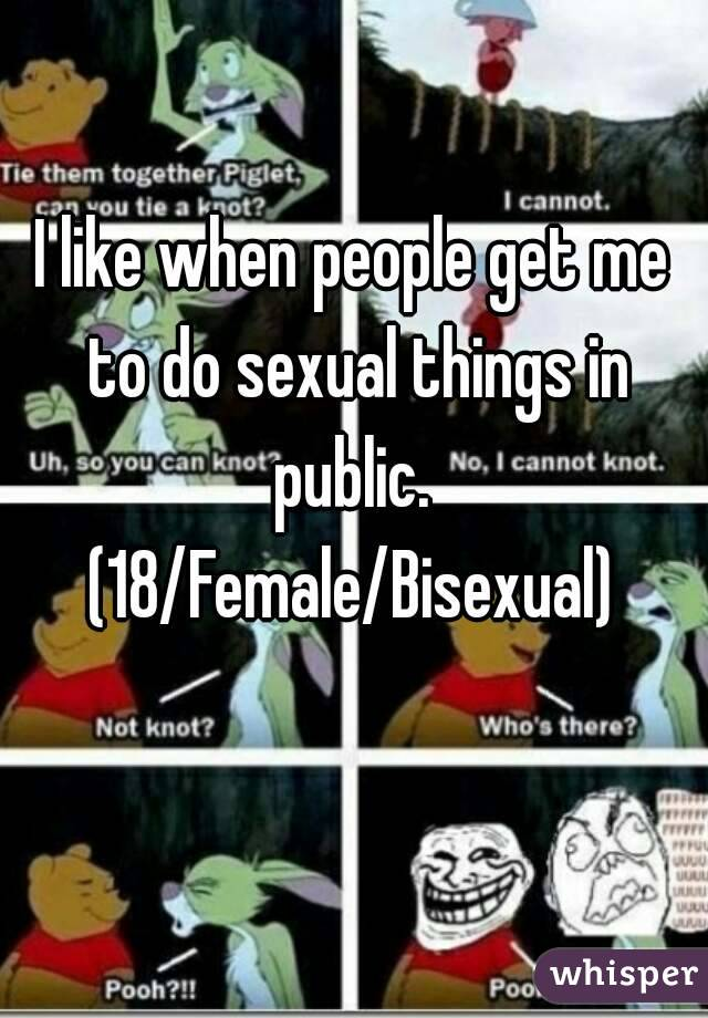 I like when people get me to do sexual things in public.  (18/Female/Bisexual)