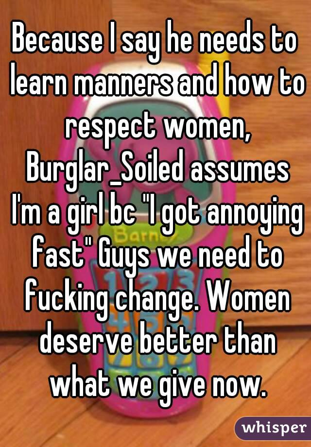 "Because I say he needs to learn manners and how to respect women, Burglar_Soiled assumes I'm a girl bc ""I got annoying fast"" Guys we need to fucking change. Women deserve better than what we give now."