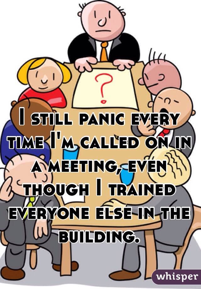 I still panic every time I'm called on in a meeting, even though I trained everyone else in the building.