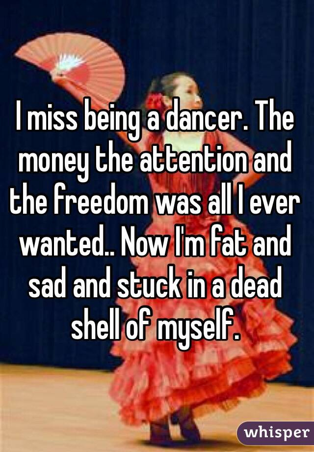 I miss being a dancer. The money the attention and the freedom was all I ever wanted.. Now I'm fat and sad and stuck in a dead shell of myself.