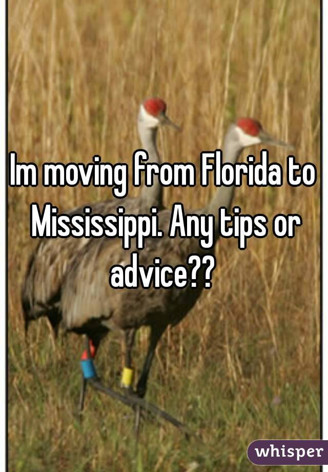 Im moving from Florida to Mississippi. Any tips or advice??