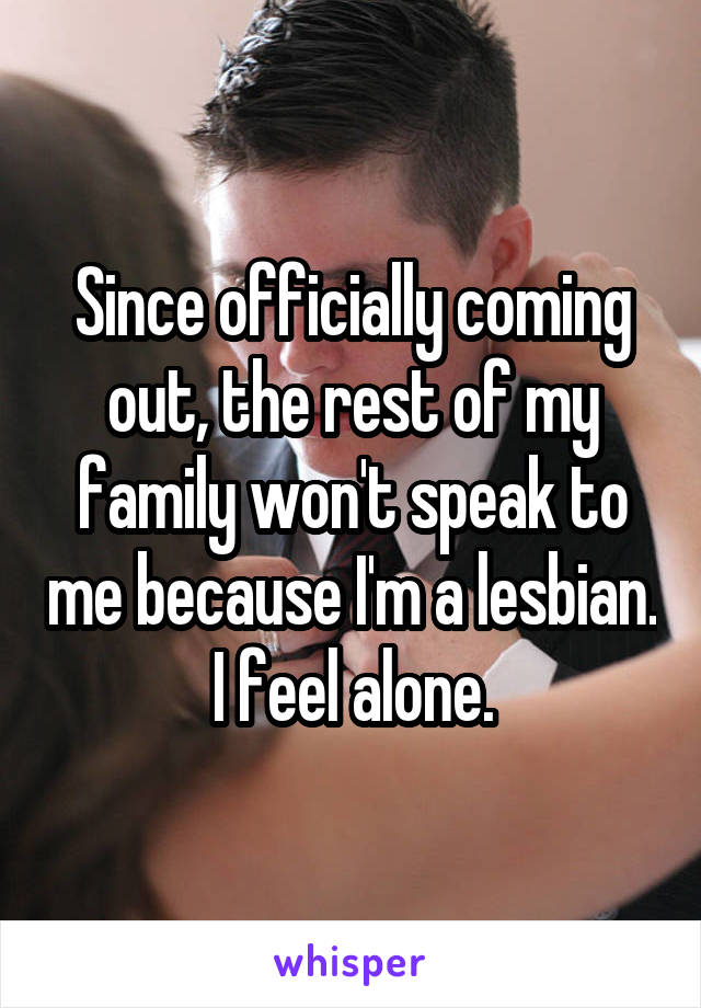 Since officially coming out, the rest of my family won't speak to me because I'm a lesbian. I feel alone.