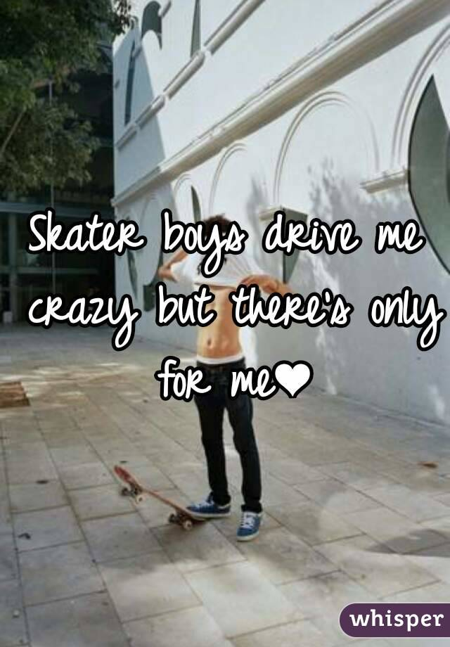 Skater boys drive me crazy but there's only for me❤