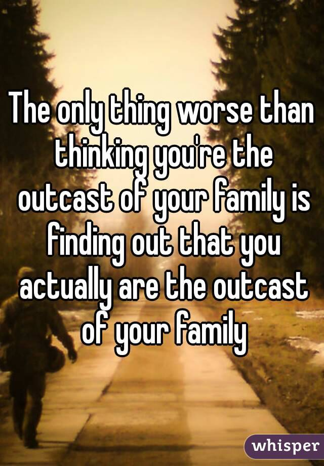 The only thing worse than thinking you're the outcast of your family is finding out that you actually are the outcast of your family