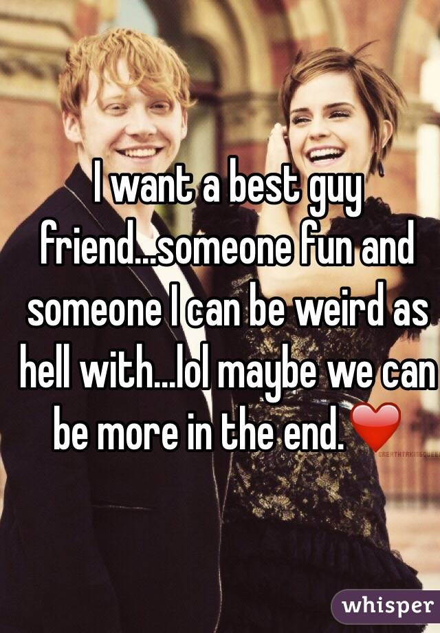 I want a best guy friend...someone fun and someone I can be weird as hell with...lol maybe we can be more in the end.❤️