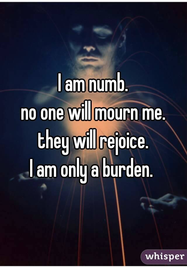 I am numb. no one will mourn me. they will rejoice. I am only a burden.