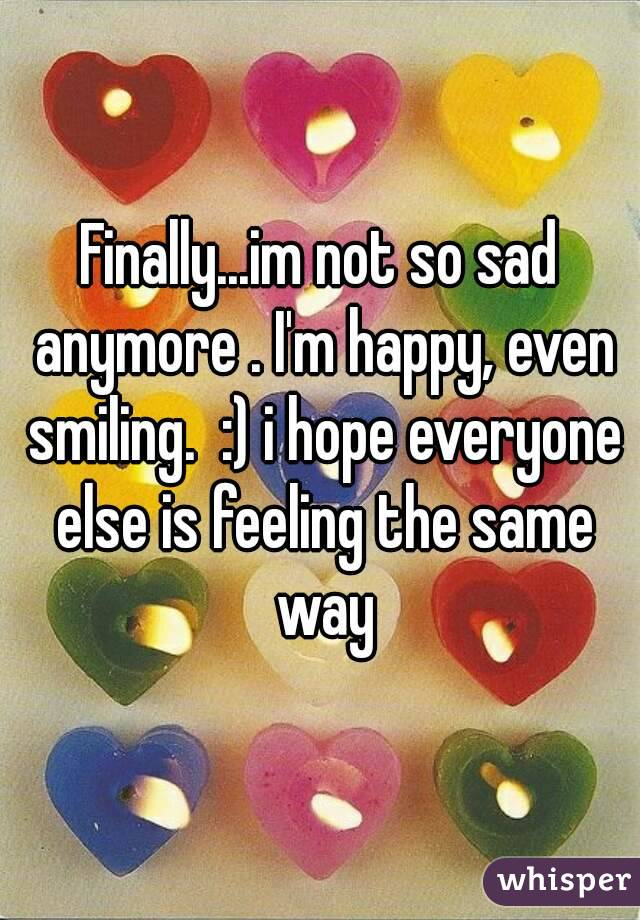 Finally...im not so sad anymore . I'm happy, even smiling.  :) i hope everyone else is feeling the same way