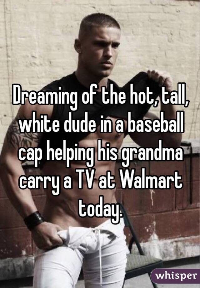 Dreaming of the hot, tall, white dude in a baseball cap helping his grandma carry a TV at Walmart today.