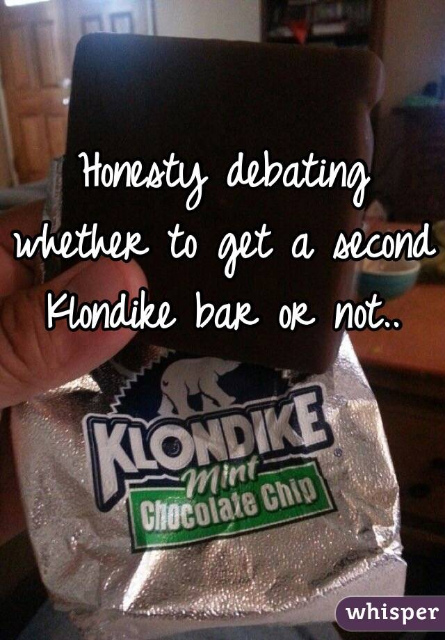 Honesty debating whether to get a second Klondike bar or not..