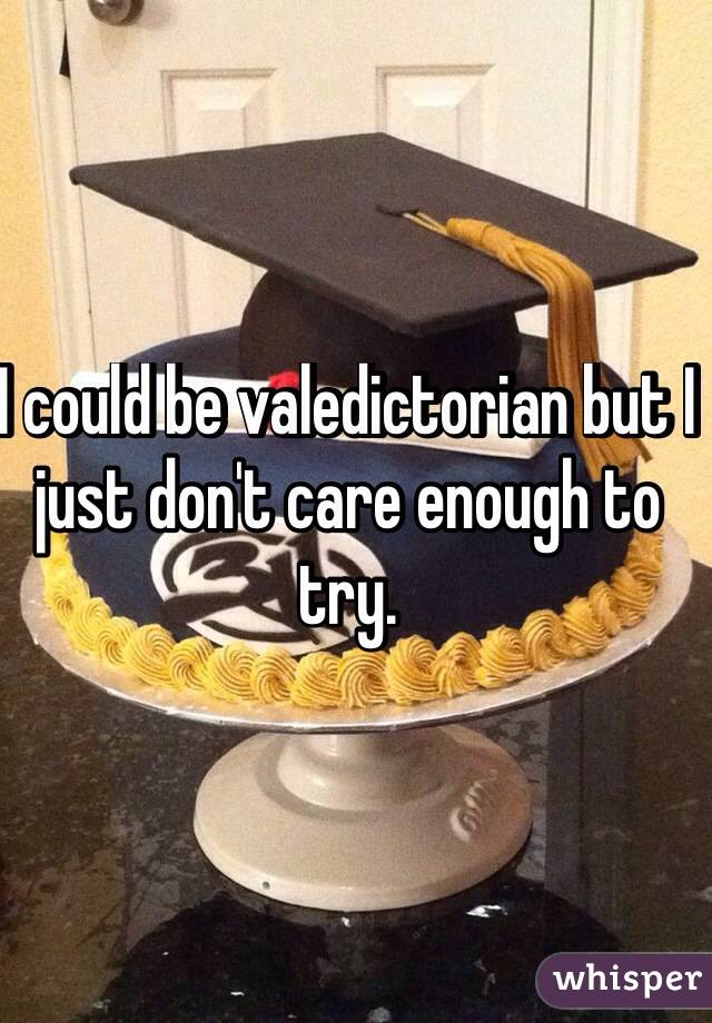 I could be valedictorian but I just don't care enough to try.
