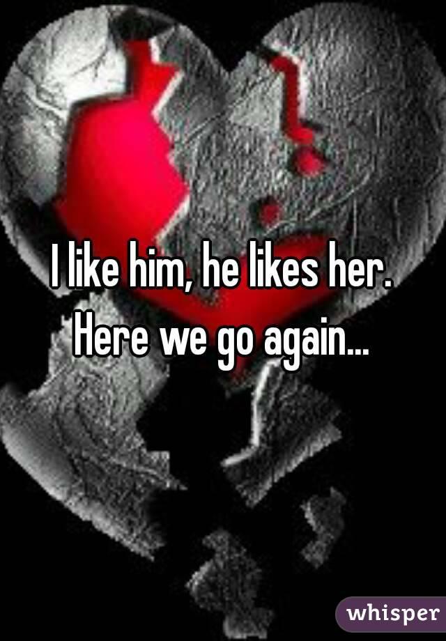 I like him, he likes her. Here we go again...
