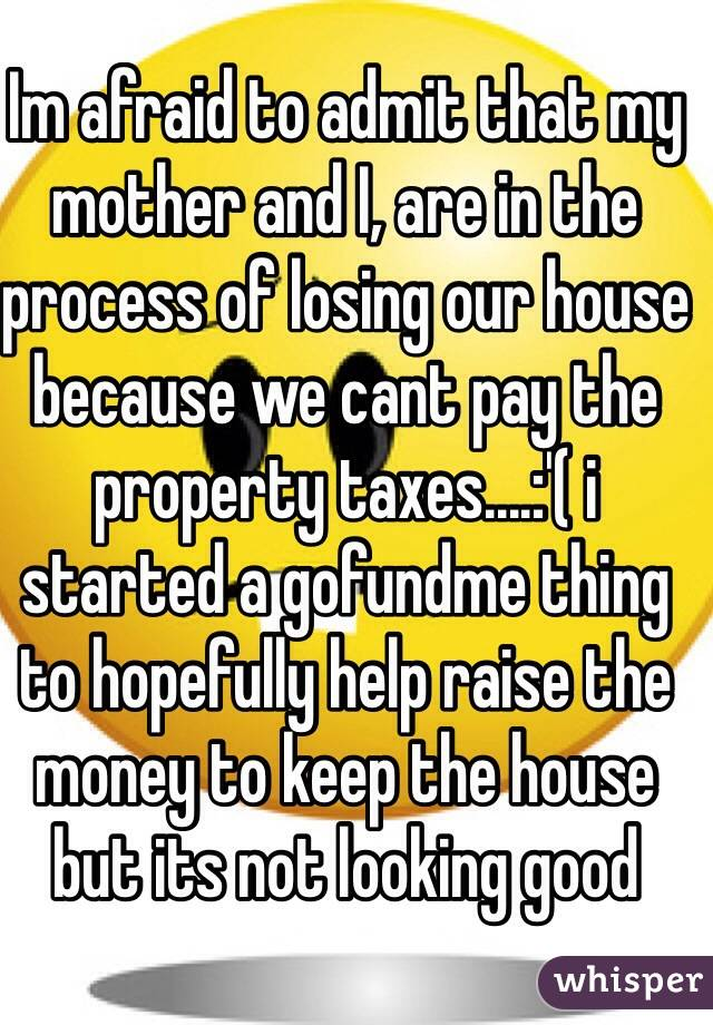 Im afraid to admit that my mother and I, are in the process of losing our house because we cant pay the property taxes....:'( i started a gofundme thing to hopefully help raise the money to keep the house but its not looking good