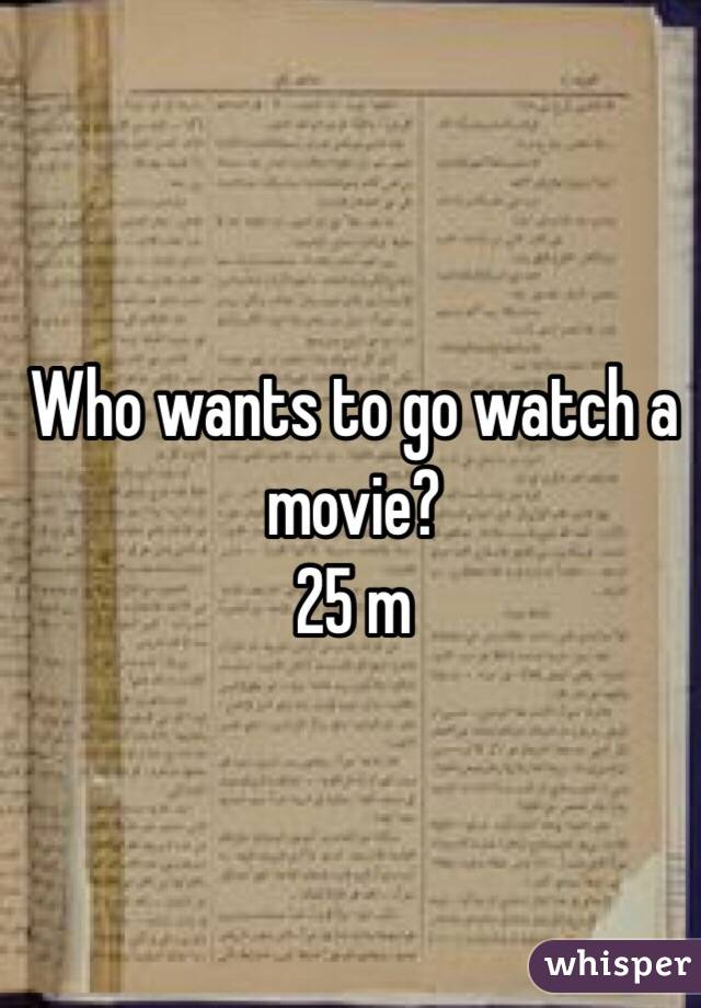 Who wants to go watch a movie? 25 m