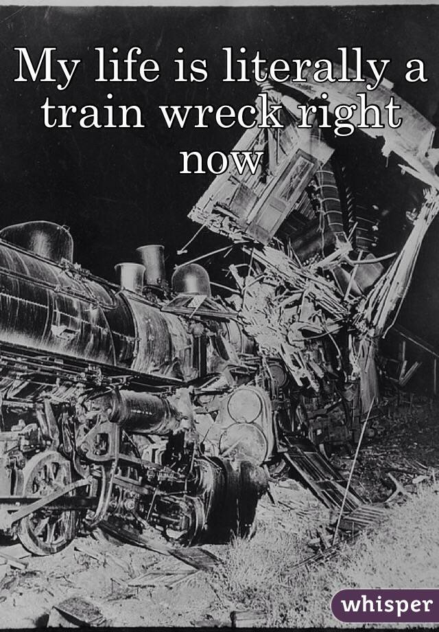 My life is literally a train wreck right now