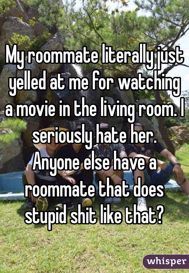 My roommate literally just yelled at me for watching a movie in the living room. I seriously hate her.  Anyone else have a roommate that does stupid shit like that?