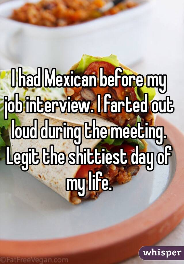 I had Mexican before my job interview. I farted out loud during the meeting. Legit the shittiest day of my life.